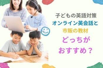 子どもの英語対策、オンライン英会話と市販の教材どっちがおすすめ?
